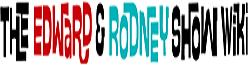 The Edward and Rodney Show Wiki