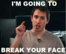 I'm going to break your face.png
