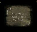 The World Shall Taste my Eggs!