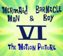 Mermaid Man & Barnacle Boy VI: The Motion Picture