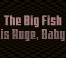The Big Fish is Huge, Baby