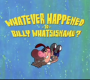 Whatever Happened To Billy Whatsisname?