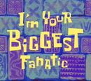 I'm Your Biggest Fanatic
