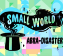 Small World: Abra-Disaster Part 1