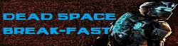 Dead Space Break-Fast Wiki